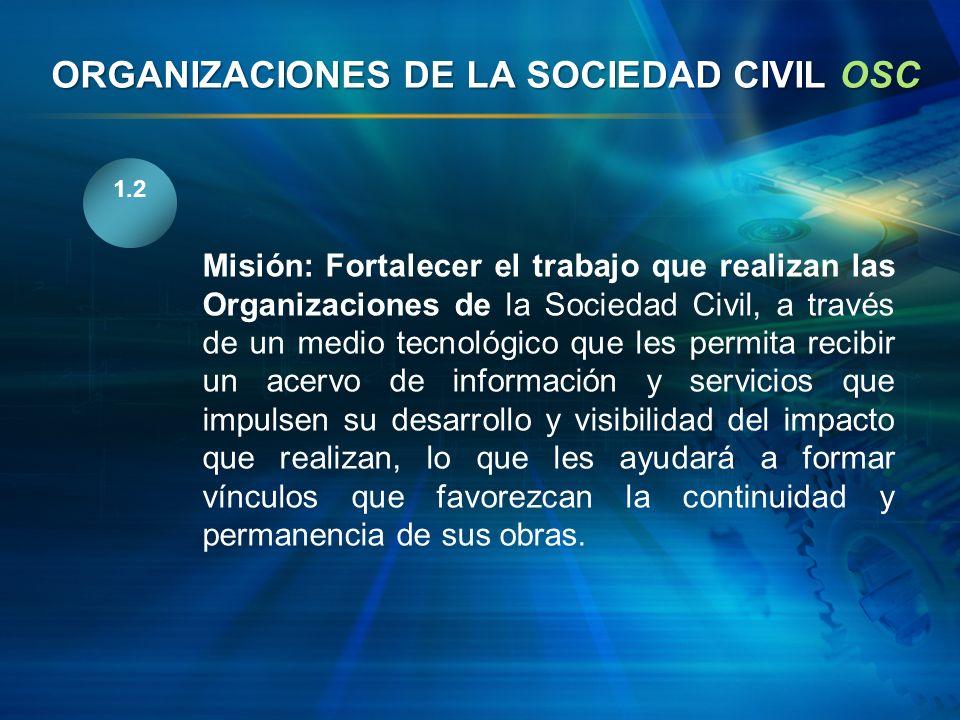 1.2 Misión: Fortalecer el trabajo que realizan las Organizaciones de la Sociedad Civil, a través de un medio tecnológico que les permita recibir un ac