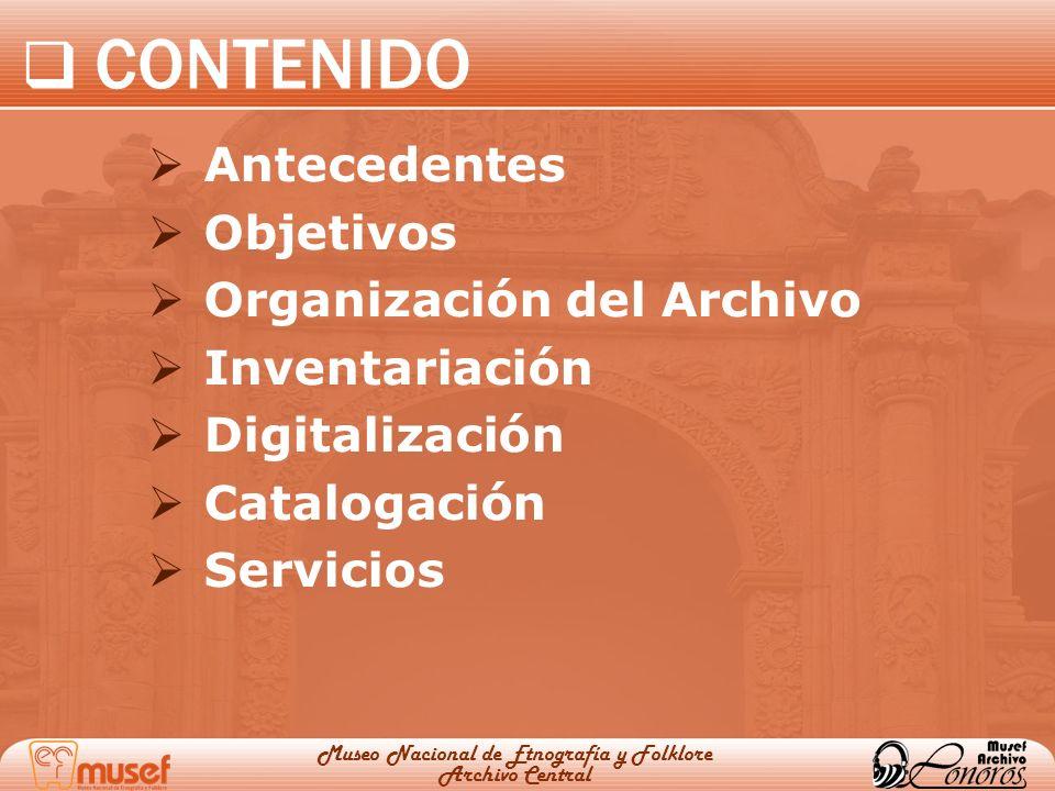 CONTENIDO Antecedentes Objetivos Organización del Archivo Inventariación Digitalización Catalogación Servicios Museo Nacional de Etnografía y Folklore