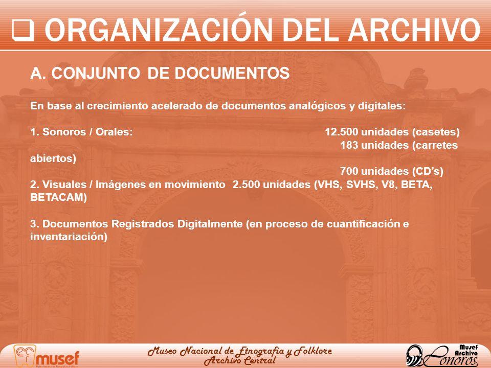 ORGANIZACIÓN DEL ARCHIVO Museo Nacional de Etnografía y Folklore Archivo Central A. CONJUNTO DE DOCUMENTOS En base al crecimiento acelerado de documen