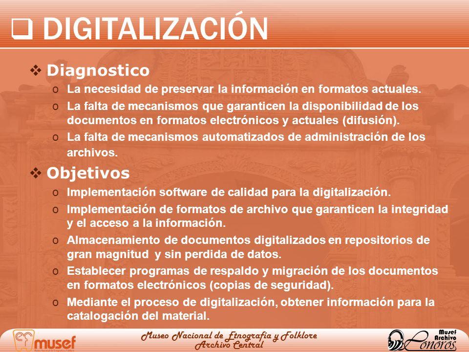 DIGITALIZACIÓN Museo Nacional de Etnografía y Folklore Archivo Central Diagnostico oLa necesidad de preservar la información en formatos actuales. oLa