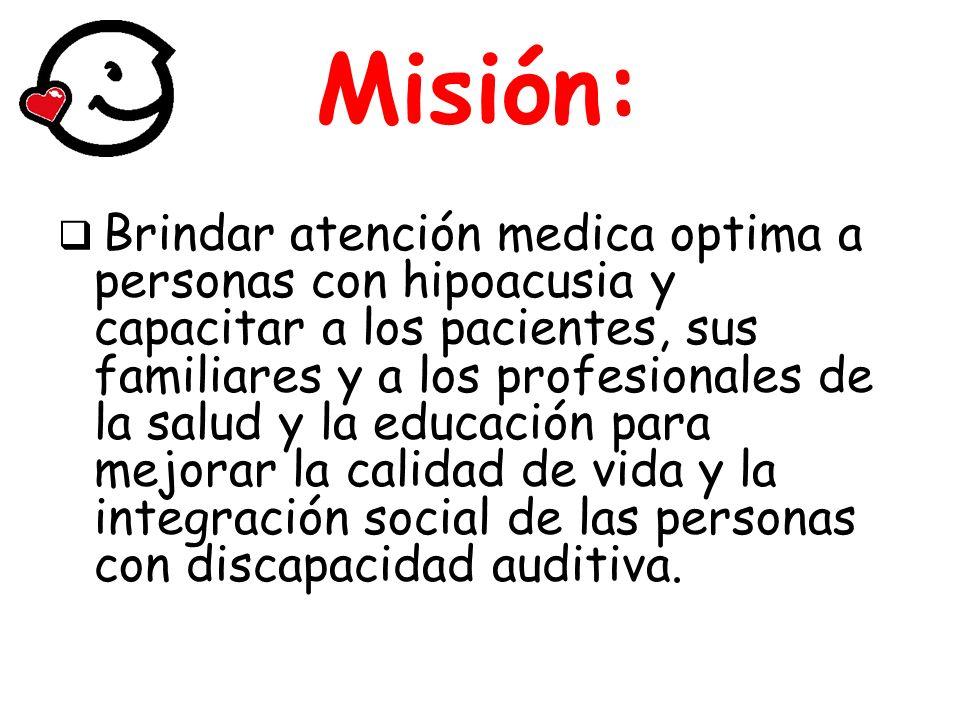 Visión (2015) Consolidarnos como el principal centro de referencia y excelencia en la atención médica y capacitación sobre la discapacidad auditiva en México siendo líderes en: Investigación Asistencia Enseñanza