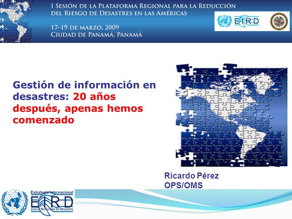 Gestión de información en desastres: 20 años después, apenas hemos comenzado Ricardo Pérez OPS/OMS