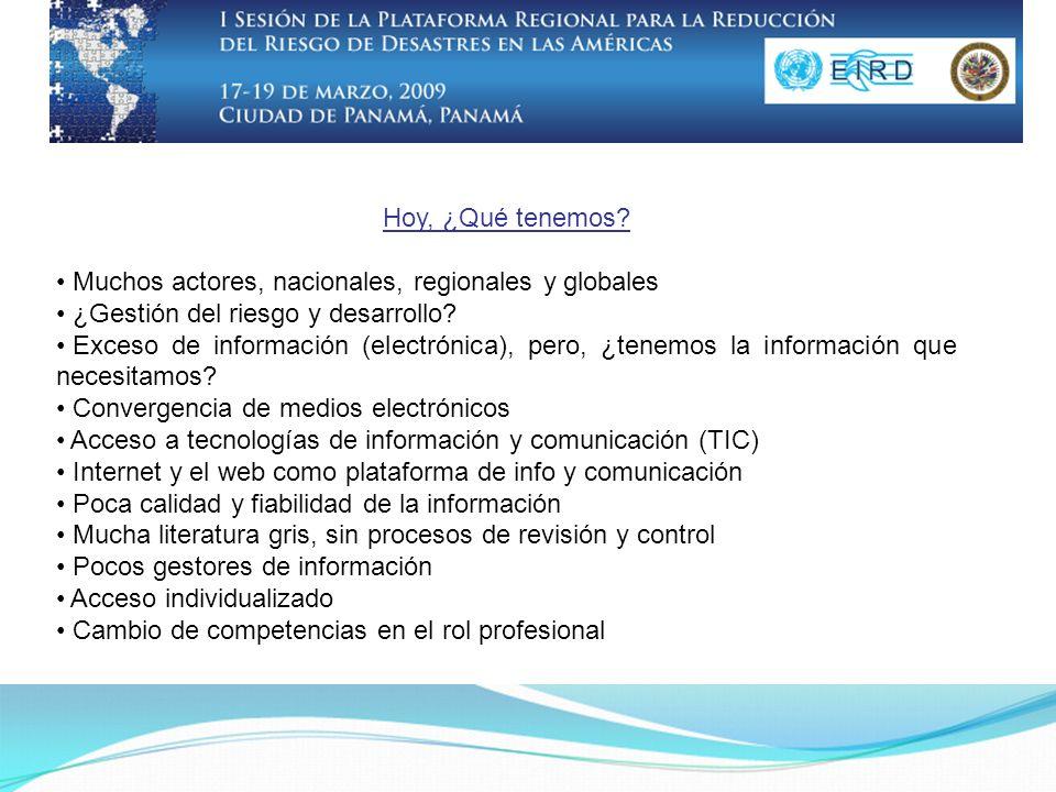 Hoy, ¿Qué tenemos? Muchos actores, nacionales, regionales y globales ¿Gestión del riesgo y desarrollo? Exceso de información (electrónica), pero, ¿ten
