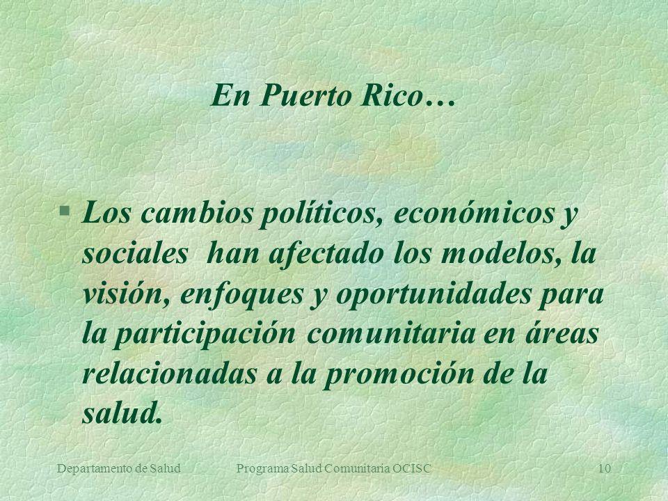 Departamento de SaludPrograma Salud Comunitaria OCISC10 En Puerto Rico… §Los cambios políticos, económicos y sociales han afectado los modelos, la vis