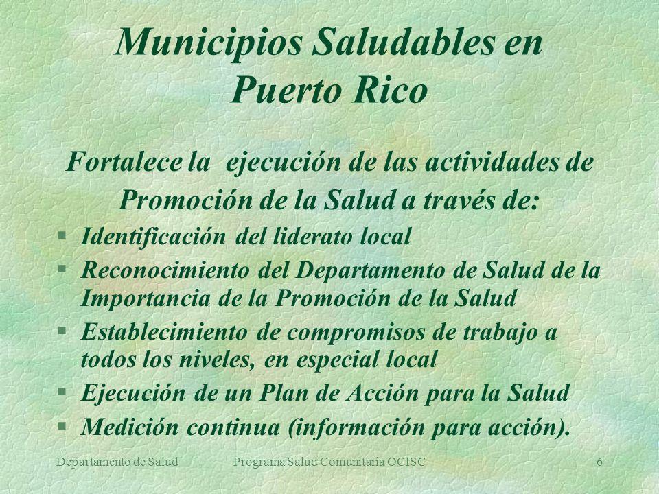 Departamento de SaludPrograma Salud Comunitaria OCISC7 Municipios Saludables en Puerto Rico; Breve Historia §1997-Inicio del Programa de MS en Humacao §1999- Implantación de MS en 10 Municipios §2001-Comienza nuevo enfoque; OCISC §2001-Reducción del número de municipios §2001-Nuevo enfoque; enfásis en lo local §2001-Desarrollo de un nuevo plan de acción §2002-Cambio de nombre, pero manteniendo la estrategia de MS §2002-Implantación exitosa en 6 municipios