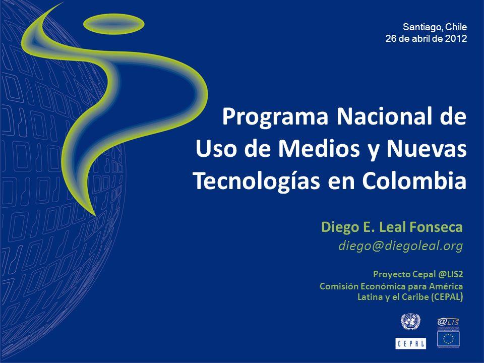 Programa Nacional de Uso de Medios y Nuevas Tecnologías en Colombia Diego E. Leal Fonseca diego@diegoleal.org Proyecto Cepal @LIS2 Comisión Económica