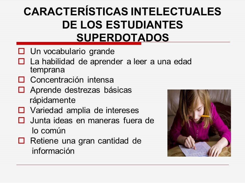 CARACTERÍSTICAS INTELECTUALES DE LOS ESTUDIANTES SUPERDOTADOS Un vocabulario grande La habilidad de aprender a leer a una edad temprana Concentración