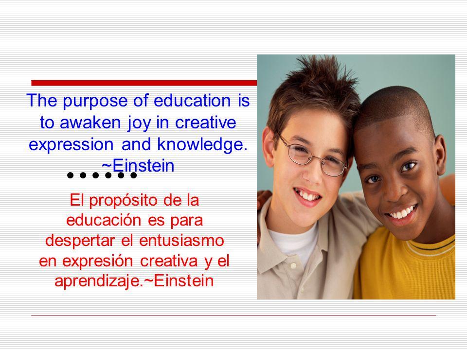 El propósito de la educación es para despertar el entusiasmo en expresión creativa y el aprendizaje.~Einstein The purpose of education is to awaken joy in creative expression and knowledge.