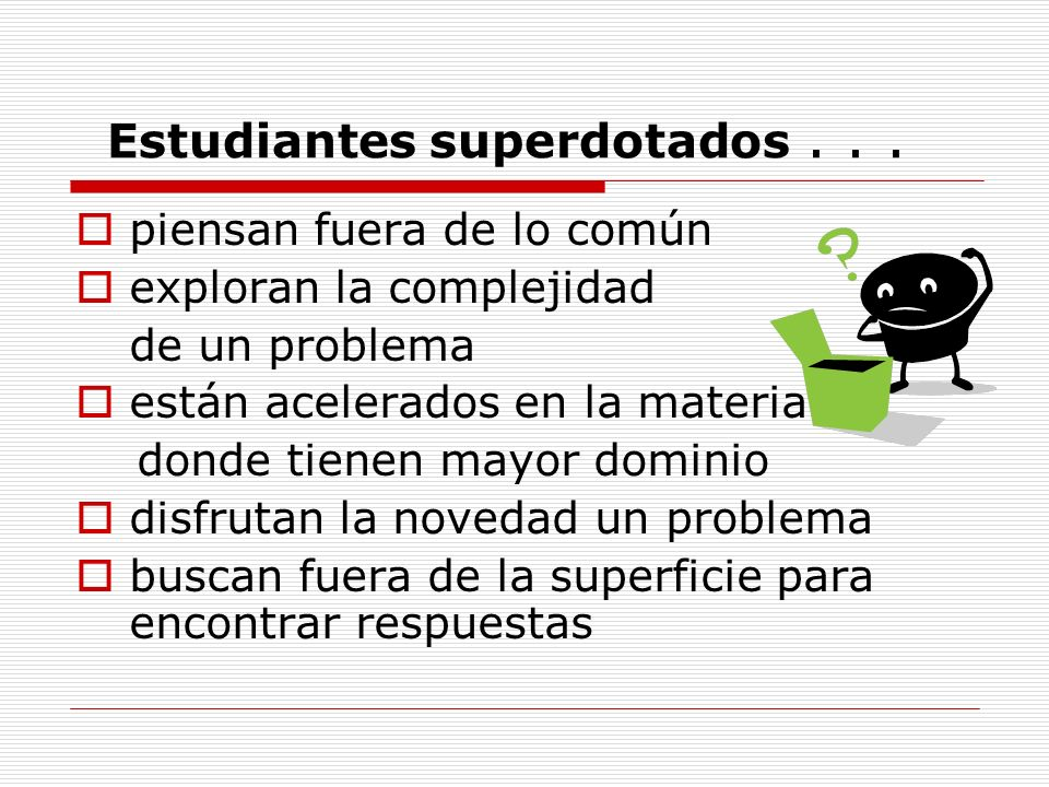 Estudiantes superdotados... piensan fuera de lo común exploran la complejidad de un problema están acelerados en la materia donde tienen mayor dominio