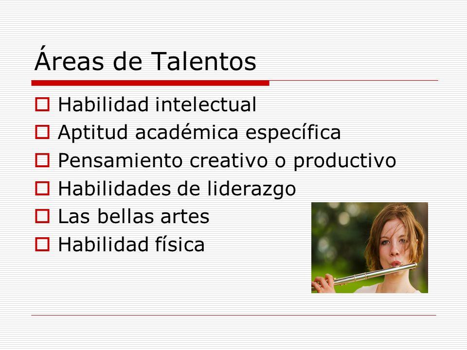 Áreas de Talentos Habilidad intelectual Aptitud académica específica Pensamiento creativo o productivo Habilidades de liderazgo Las bellas artes Habil