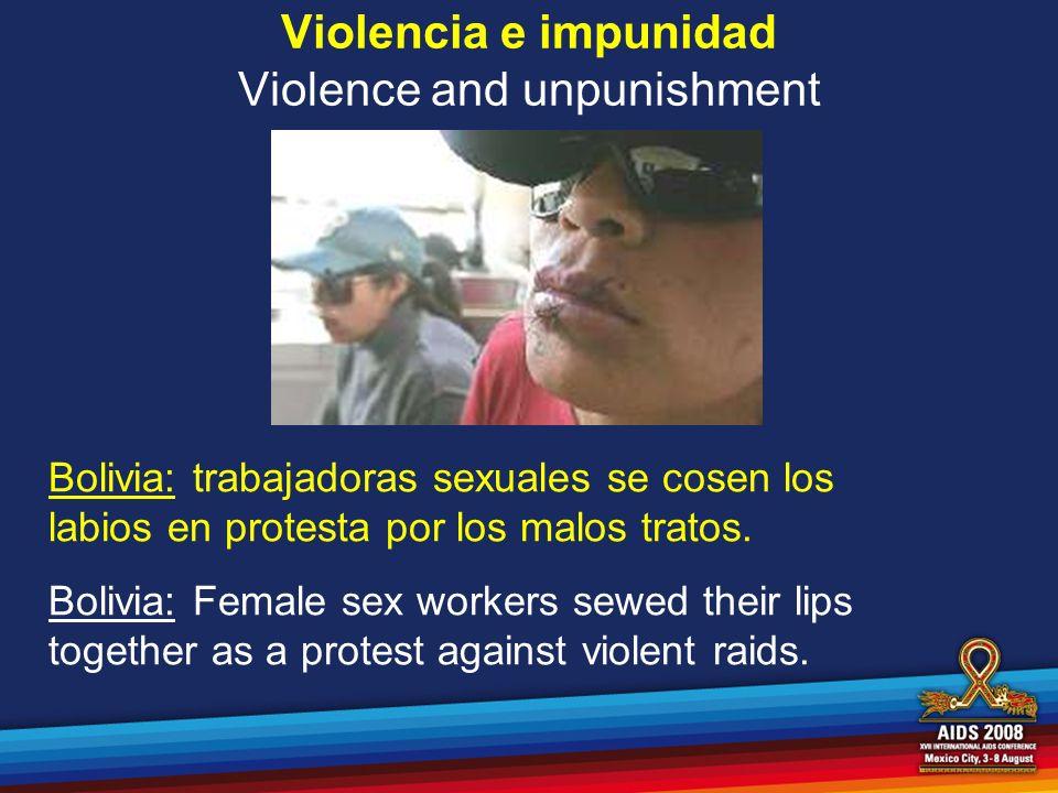 Violencia e impunidad Violence and unpunishment Bolivia: trabajadoras sexuales se cosen los labios en protesta por los malos tratos. Bolivia: Female s