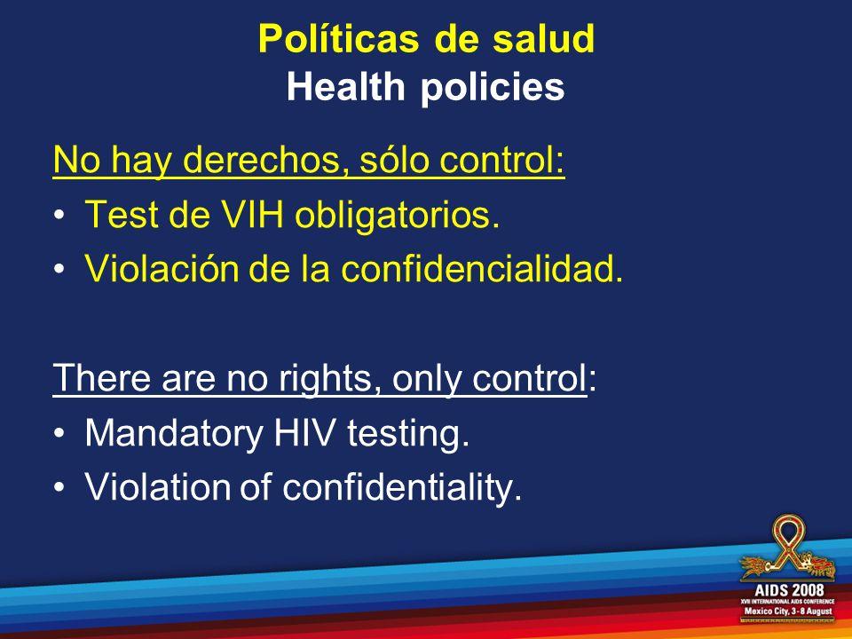Políticas de salud Health policies No hay derechos, sólo control: Test de VIH obligatorios. Violación de la confidencialidad. There are no rights, onl