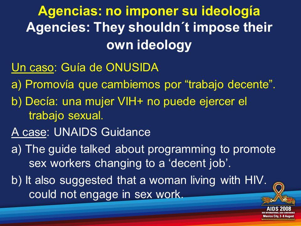 Agencias: no imponer su ideología Agencies: They shouldn´t impose their own ideology Un caso: Guía de ONUSIDA a) Promovía que cambiemos por trabajo de