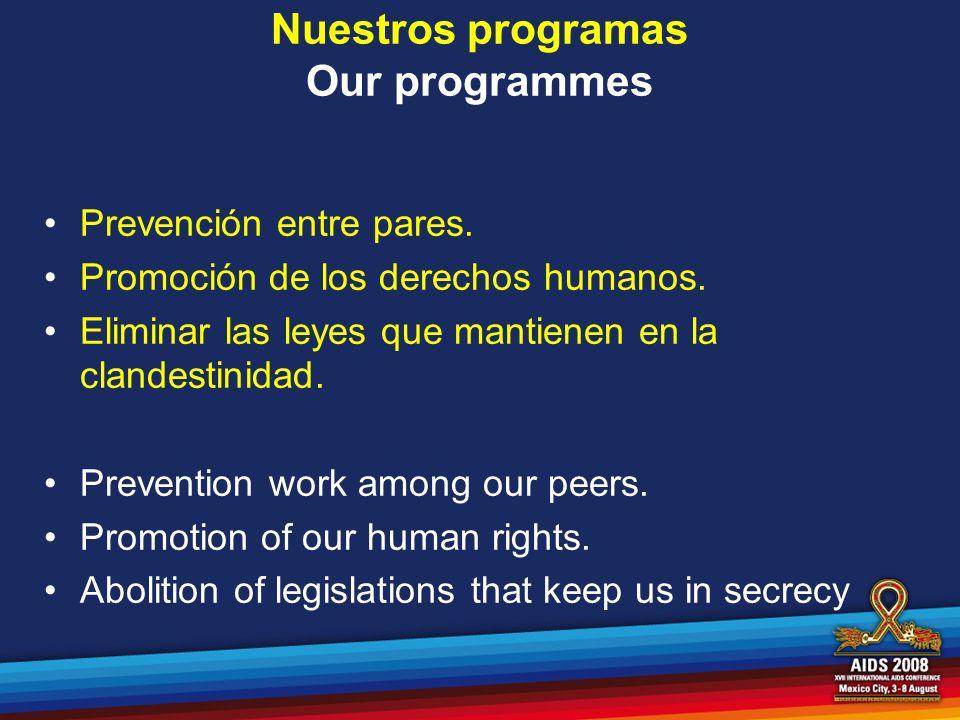 Nuestros programas Our programmes Prevención entre pares. Promoción de los derechos humanos. Eliminar las leyes que mantienen en la clandestinidad. Pr