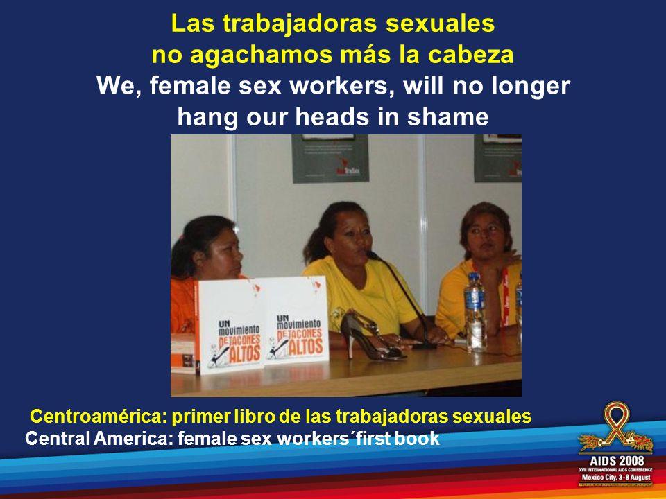 Las trabajadoras sexuales no agachamos más la cabeza We, female sex workers, will no longer hang our heads in shame Centroamérica: primer libro de las
