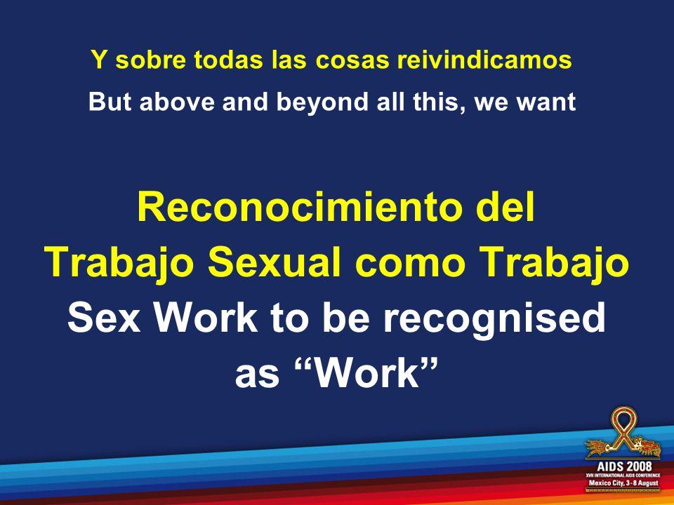 Y sobre todas las cosas reivindicamos But above and beyond all this, we want Reconocimiento del Trabajo Sexual como Trabajo Sex Work to be recognised