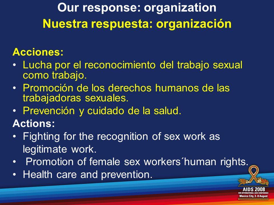 Our response: organization Nuestra respuesta: organización Acciones: Lucha por el reconocimiento del trabajo sexual como trabajo. Promoción de los der