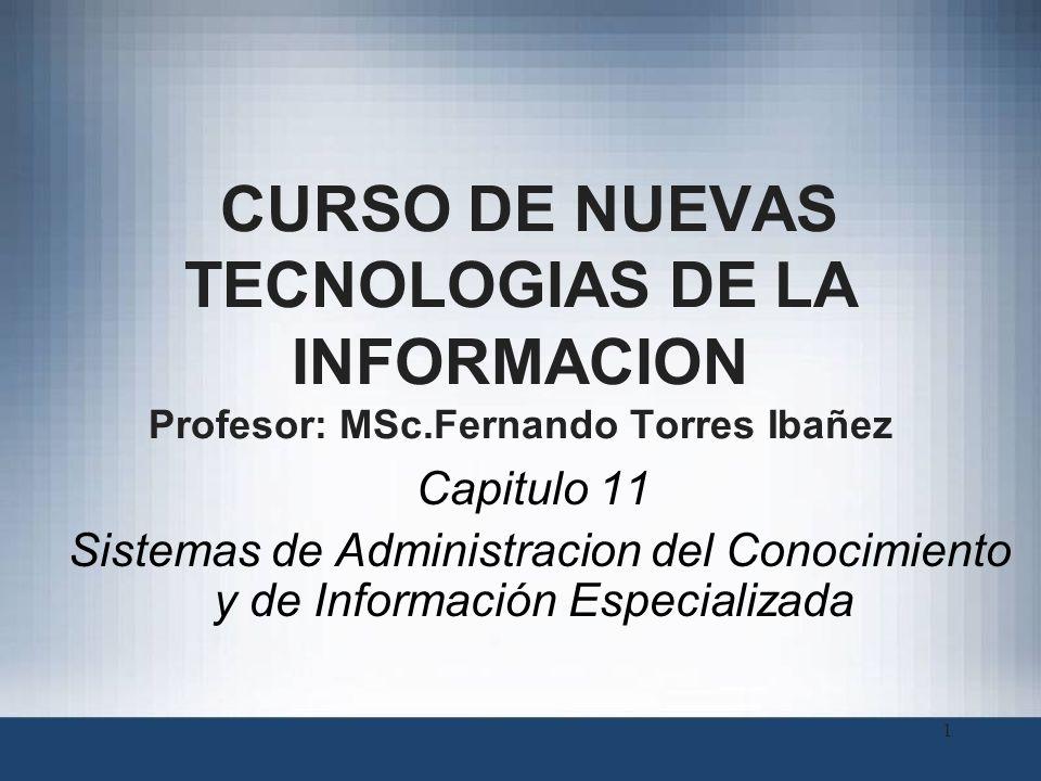 1 CURSO DE NUEVAS TECNOLOGIAS DE LA INFORMACION Profesor: MSc.Fernando Torres Ibañez Capitulo 11 Sistemas de Administracion del Conocimiento y de Info