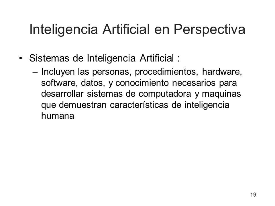 19 Inteligencia Artificial en Perspectiva Sistemas de Inteligencia Artificial : –Incluyen las personas, procedimientos, hardware, software, datos, y c