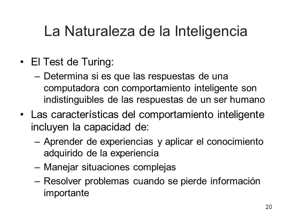 La Naturaleza de la Inteligencia El Test de Turing: –Determina si es que las respuestas de una computadora con comportamiento inteligente son indistin