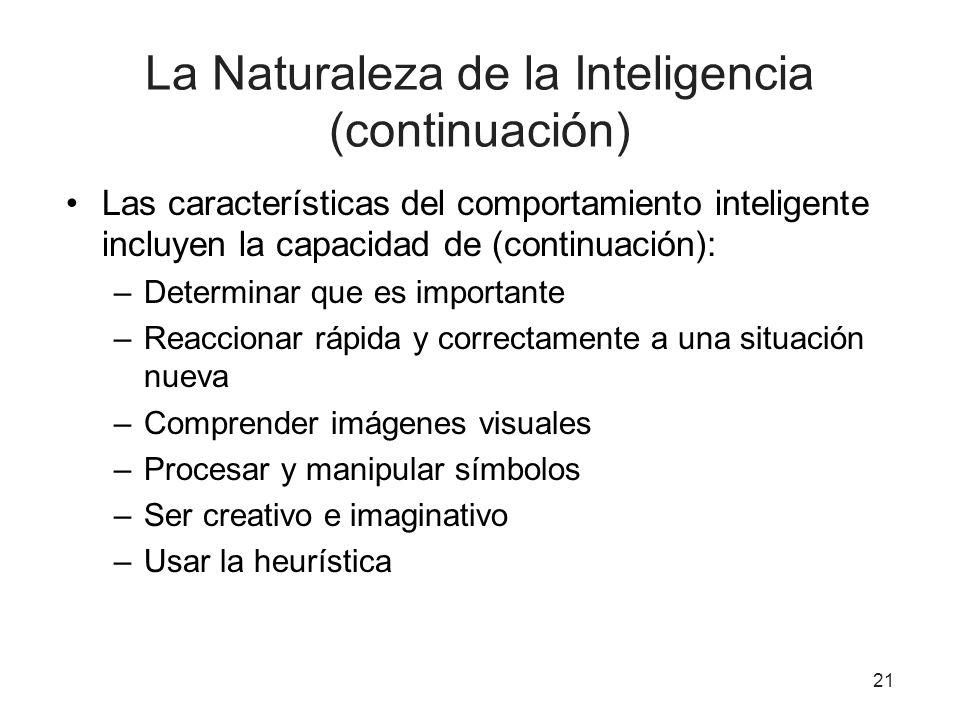 21 La Naturaleza de la Inteligencia (continuación) Las características del comportamiento inteligente incluyen la capacidad de (continuación): –Determ