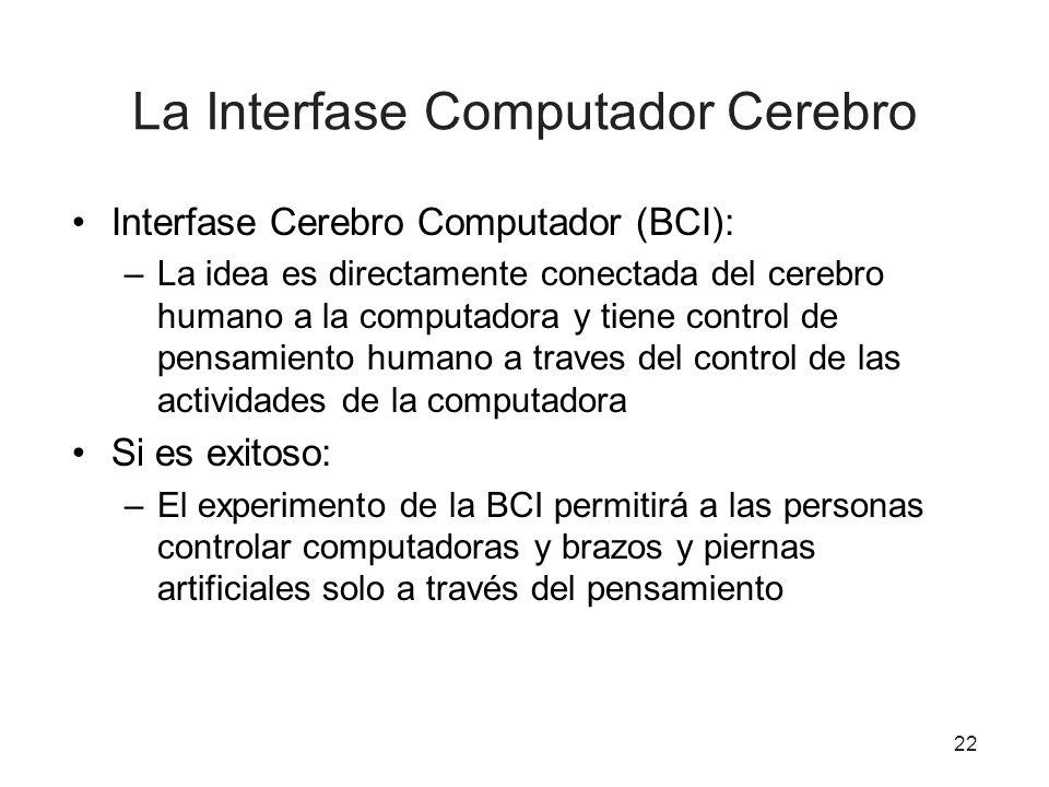 La Interfase Computador Cerebro Interfase Cerebro Computador (BCI): –La idea es directamente conectada del cerebro humano a la computadora y tiene con
