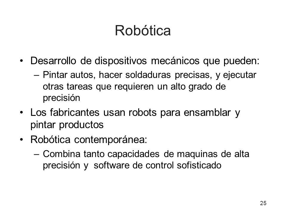 25 Robótica Desarrollo de dispositivos mecánicos que pueden: –Pintar autos, hacer soldaduras precisas, y ejecutar otras tareas que requieren un alto g