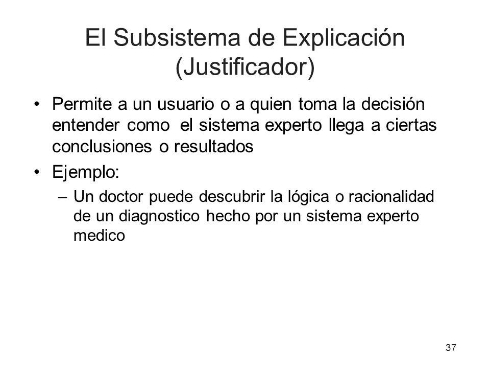 37 El Subsistema de Explicación (Justificador) Permite a un usuario o a quien toma la decisión entender como el sistema experto llega a ciertas conclu