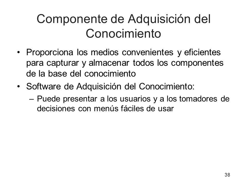 38 Componente de Adquisición del Conocimiento Proporciona los medios convenientes y eficientes para capturar y almacenar todos los componentes de la b