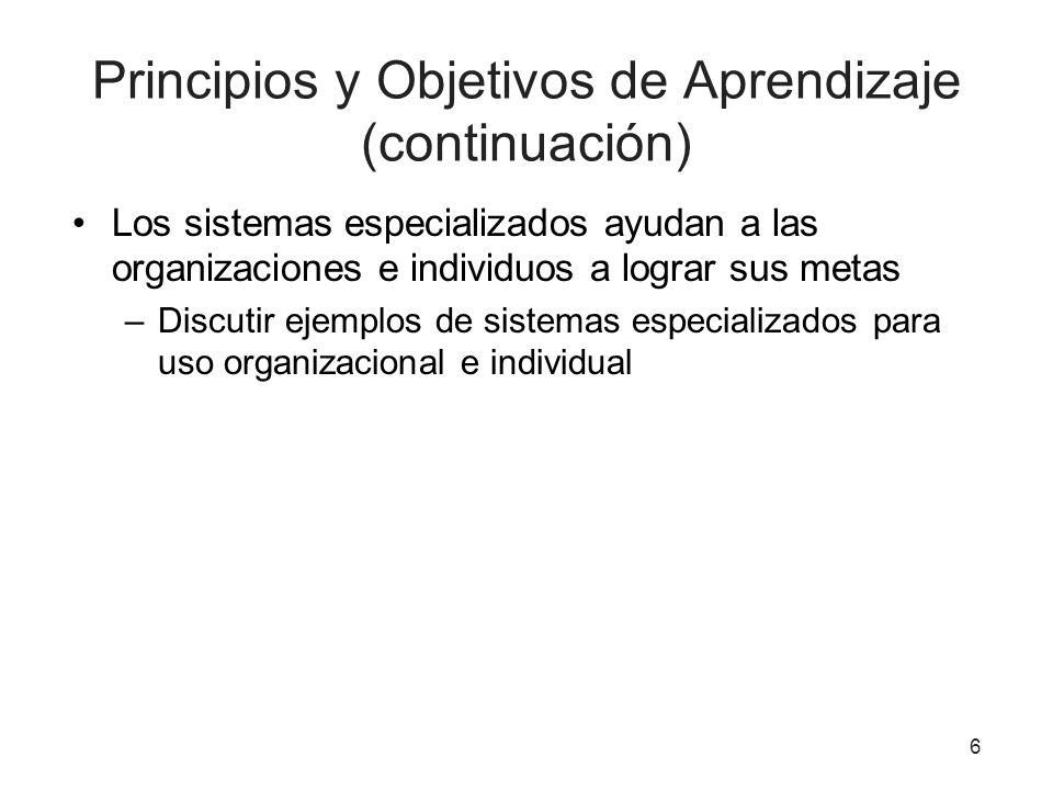 6 Principios y Objetivos de Aprendizaje (continuación) Los sistemas especializados ayudan a las organizaciones e individuos a lograr sus metas –Discut
