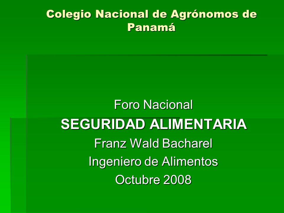 Colegio Nacional de Agrónomos de Panamá Foro Nacional SEGURIDAD ALIMENTARIA Franz Wald Bacharel Ingeniero de Alimentos Octubre 2008