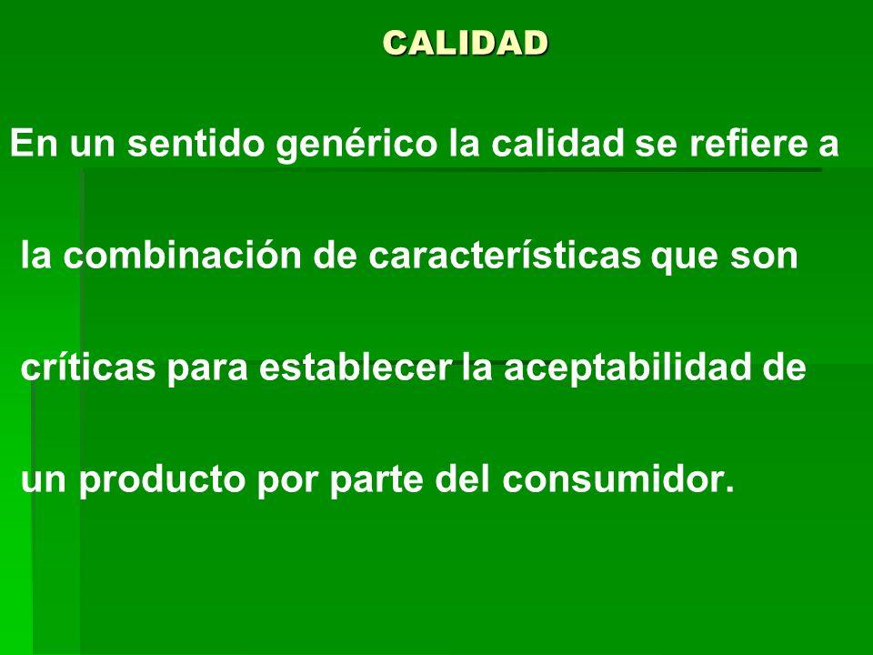 CALIDAD En un sentido genérico la calidad se refiere a la combinación de características que son críticas para establecer la aceptabilidad de un produ