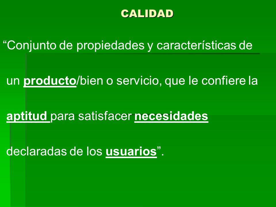 CALIDAD Conjunto de propiedades y características de un producto/bien o servicio, que le confiere la aptitud para satisfacer necesidades declaradas de