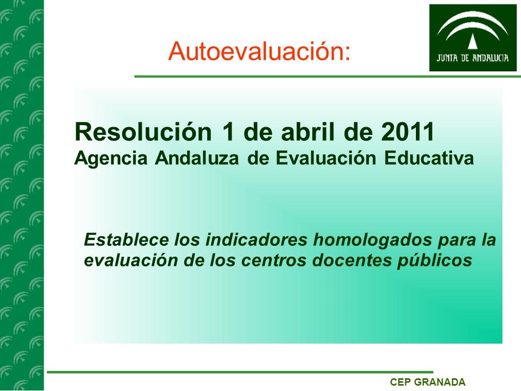 CEP GRANADA Autoevaluación: Resolución 1 de abril de 2011 Agencia Andaluza de Evaluación Educativa Establece los indicadores homologados para la evaluación de los centros docentes públicos