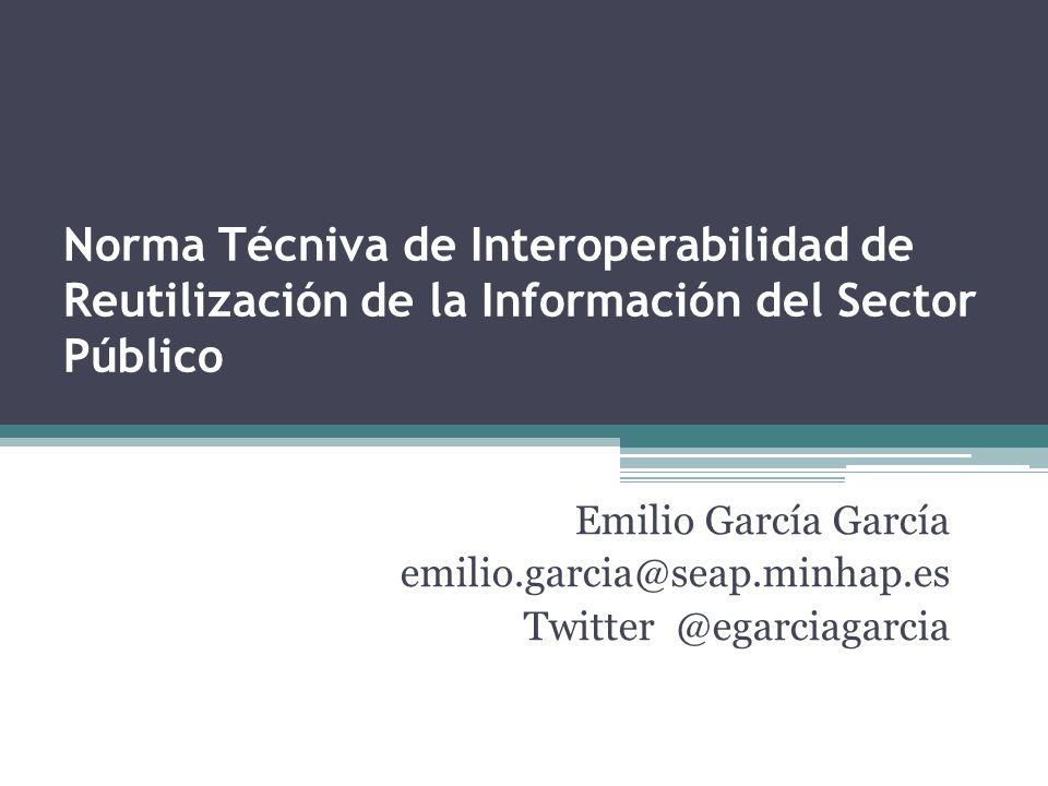 Norma Técniva de Interoperabilidad de Reutilización de la Información del Sector Público Emilio García García emilio.garcia@seap.minhap.es Twitter @eg