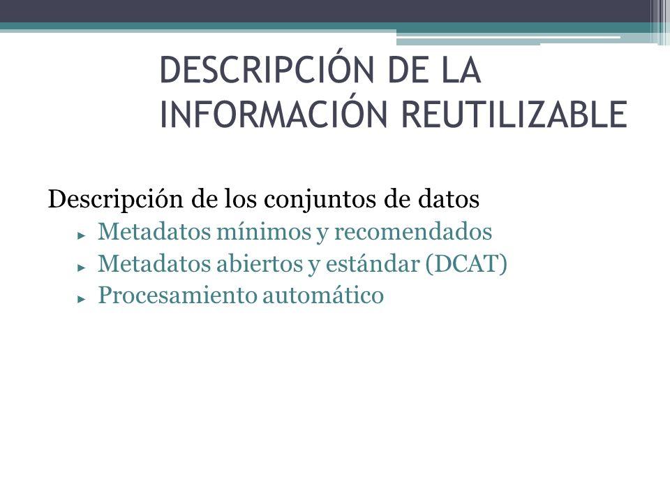 DESCRIPCIÓN DE LA INFORMACIÓN REUTILIZABLE Descripción de los conjuntos de datos Metadatos mínimos y recomendados Metadatos abiertos y estándar (DCAT)