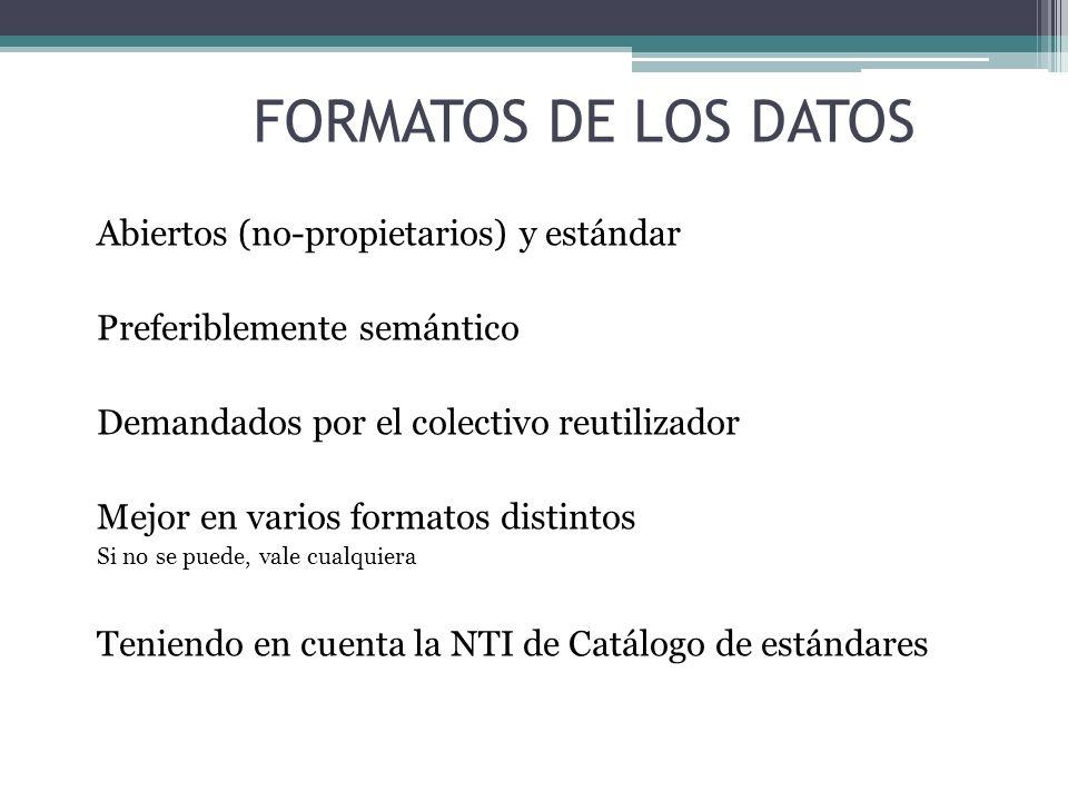 FORMATOS DE LOS DATOS Abiertos (no-propietarios) y estándar Preferiblemente semántico Demandados por el colectivo reutilizador Mejor en varios formato