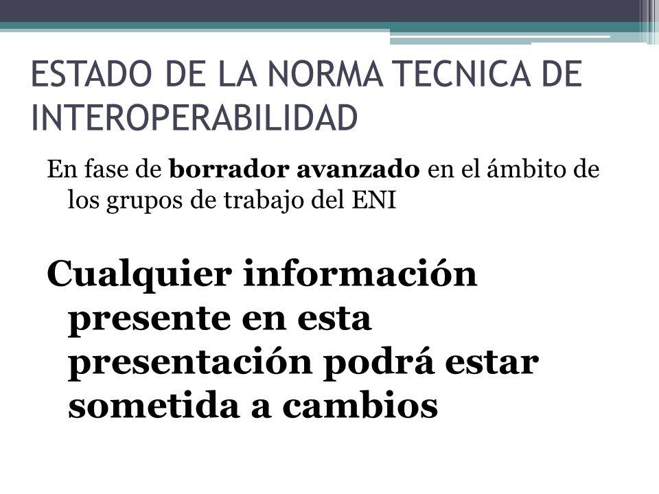 ESTADO DE LA NORMA TECNICA DE INTEROPERABILIDAD En fase de borrador avanzado en el ámbito de los grupos de trabajo del ENI Cualquier información prese