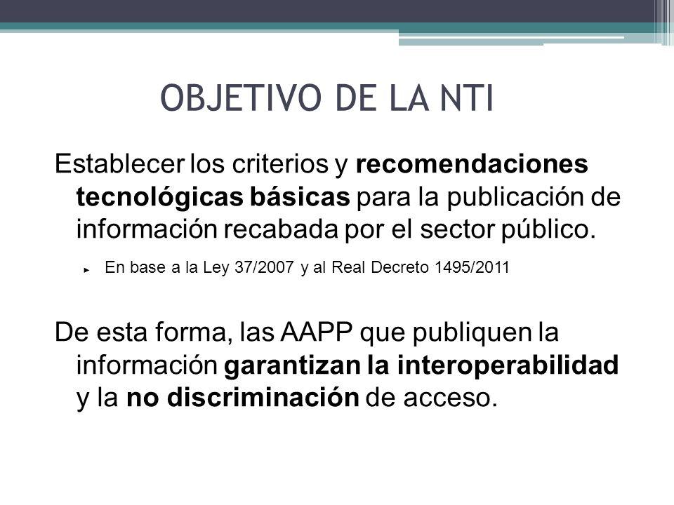 OBJETIVO DE LA NTI Establecer los criterios y recomendaciones tecnológicas básicas para la publicación de información recabada por el sector público.
