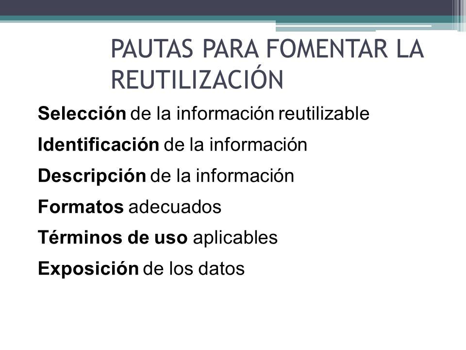 SELECCIÓN DE LA INFORMACIÓN REUTILIZABLE Información estructurada que permita procesamiento automático Dato primario, evitando modificaciones Nivel granular mínimo Datos actualizados Respetando las normas de acceso a la información