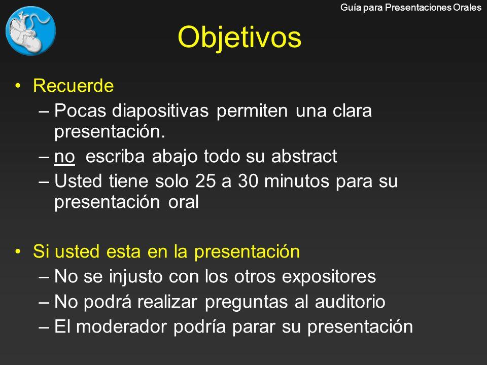 Recuerde –Pocas diapositivas permiten una clara presentación. –no escriba abajo todo su abstract –Usted tiene solo 25 a 30 minutos para su presentació