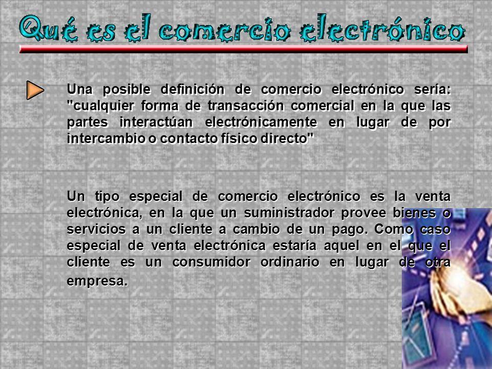 Una posible definición de comercio electrónico sería: cualquier forma de transacción comercial en la que las partes interactúan electrónicamente en lugar de por intercambio o contacto físico directo Un tipo especial de comercio electrónico es la venta electrónica, en la que un suministrador provee bienes o servicios a un cliente a cambio de un pago.