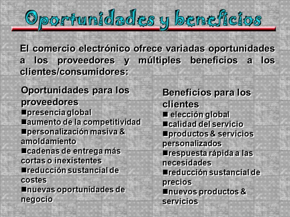 El comercio electrónico ofrece variadas oportunidades a los proveedores y múltiples beneficios a los clientes/consumidores: Oportunidades para los pro