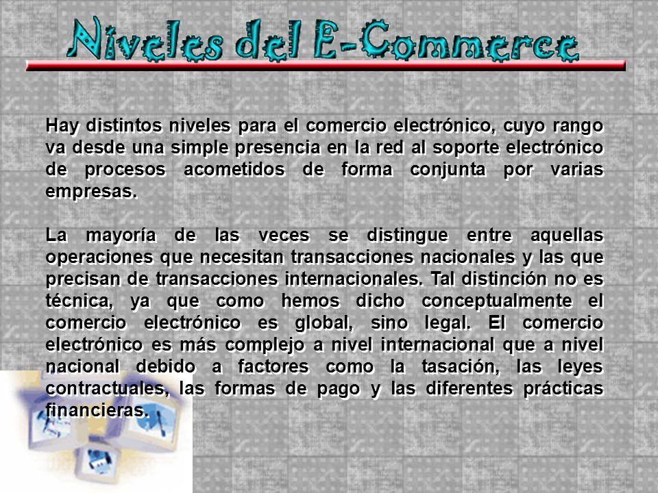 Hay distintos niveles para el comercio electrónico, cuyo rango va desde una simple presencia en la red al soporte electrónico de procesos acometidos de forma conjunta por varias empresas.