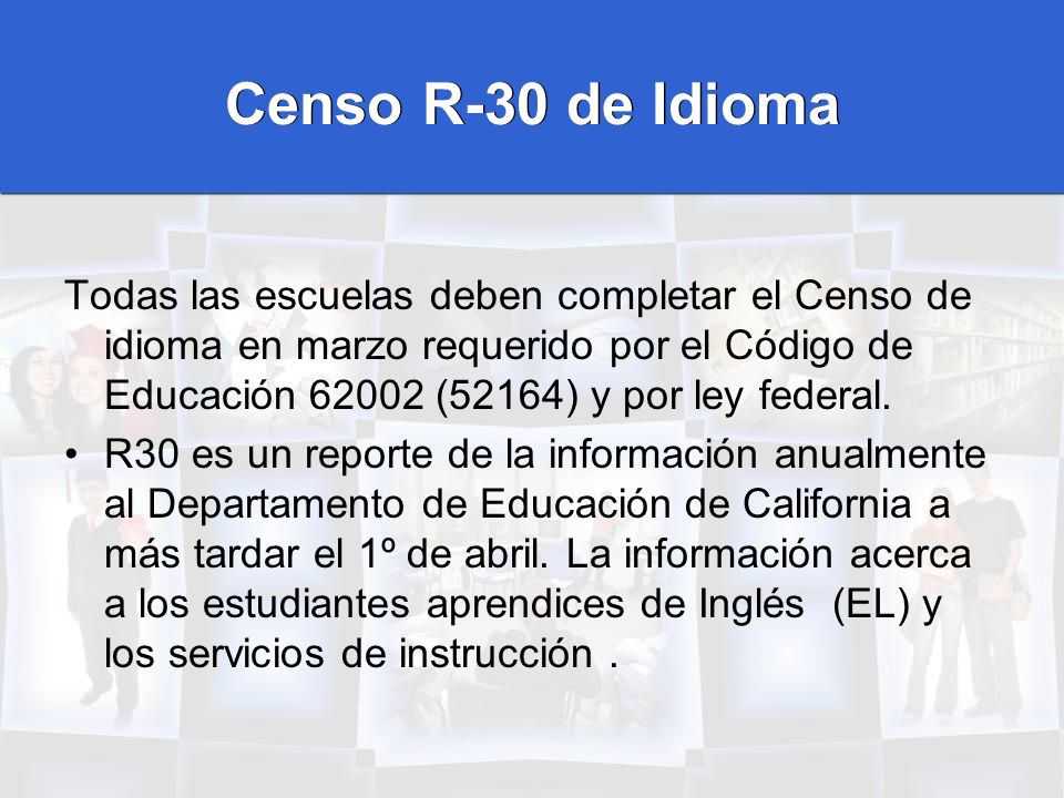 Censo R-30 de Idioma Todas las escuelas deben completar el Censo de idioma en marzo requerido por el Código de Educación 62002 (52164) y por ley feder