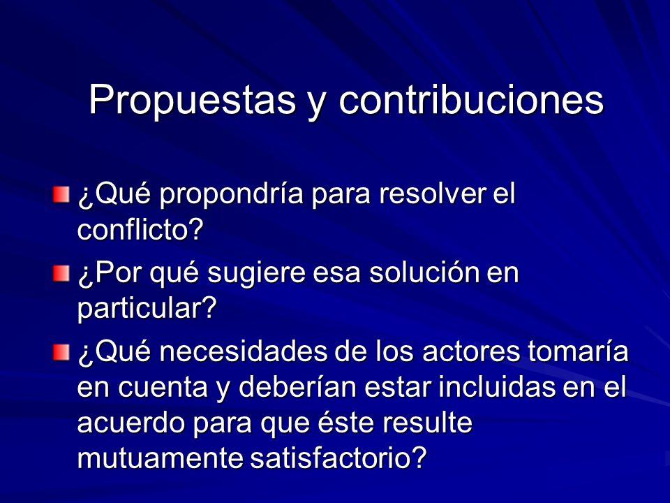 Propuestas y contribuciones ¿Qué propondría para resolver el conflicto? ¿Por qué sugiere esa solución en particular? ¿Por qué sugiere esa solución en