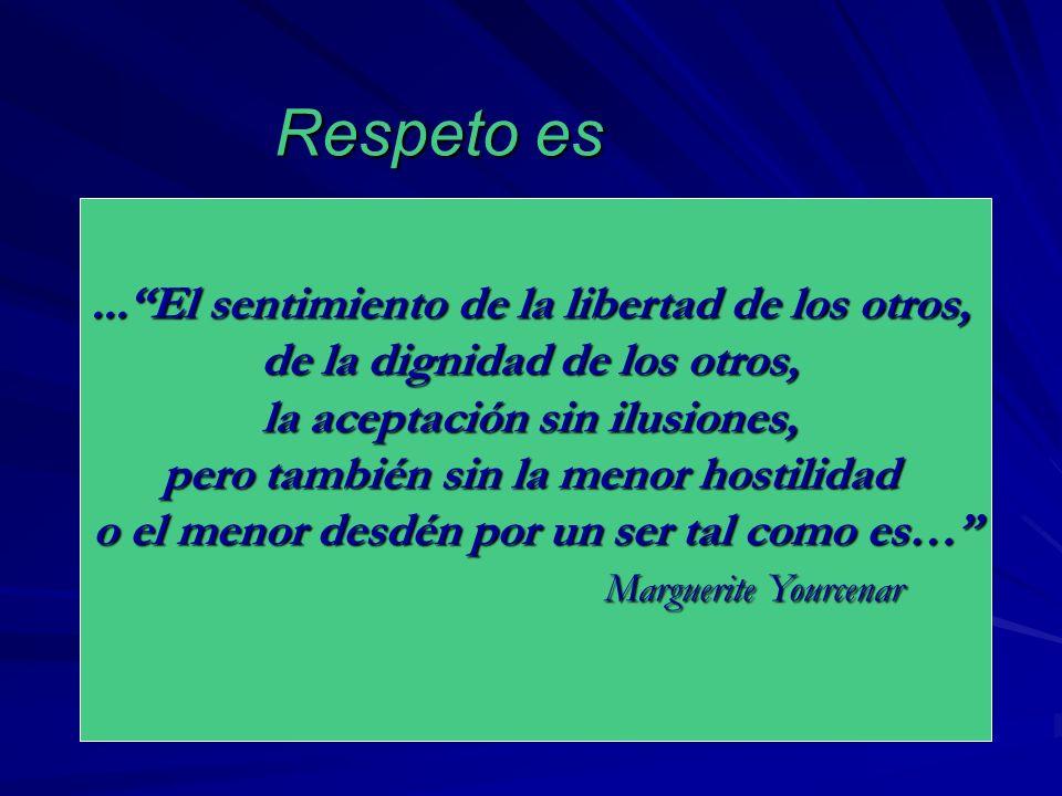 Respeto es...El sentimiento de la libertad de los otros, de la dignidad de los otros, la aceptación sin ilusiones, pero también sin la menor hostilida