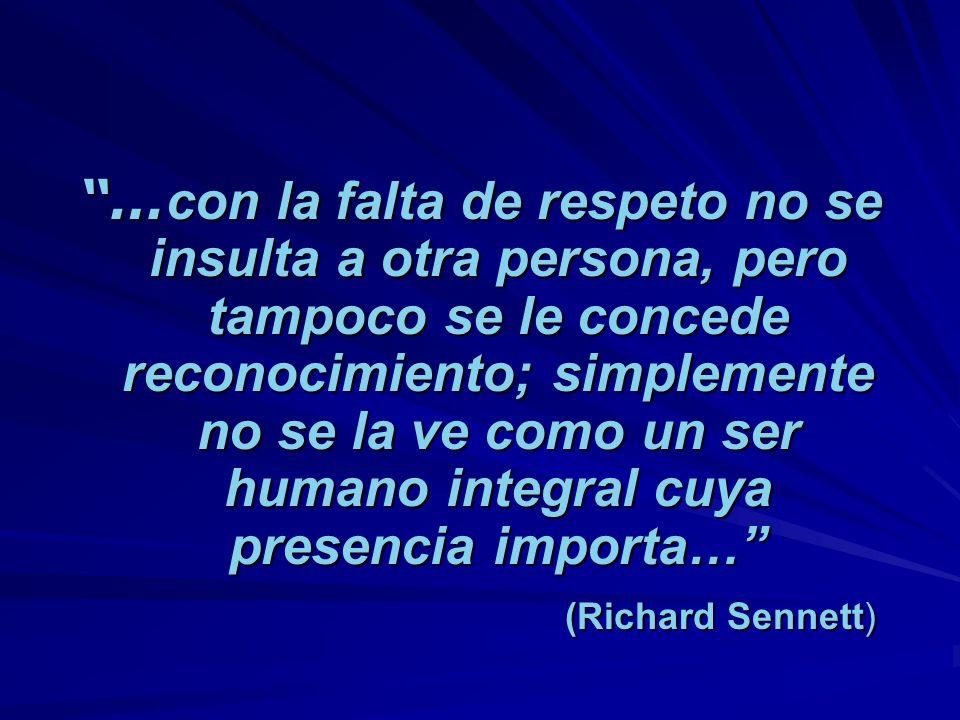 … con la falta de respeto no se insulta a otra persona, pero tampoco se le concede reconocimiento; simplemente no se la ve como un ser humano integral