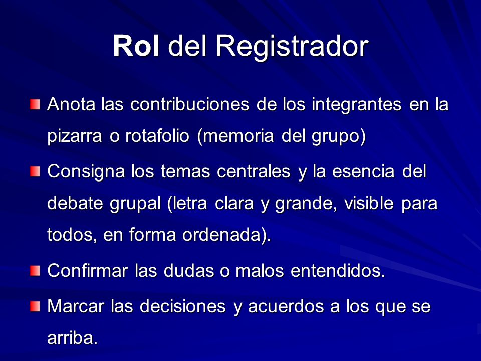 Rol del Registrador Anota las contribuciones de los integrantes en la pizarra o rotafolio (memoria del grupo) Consigna los temas centrales y la esenci