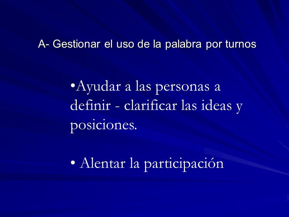 A- Gestionar el uso de la palabra por turnos Ayudar a las personas a definir - clarificar las ideas y posiciones. Alentar la participación